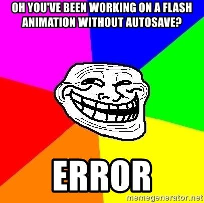 Trollface - Oh you've been working on a flash animation without autosave? ERROR
