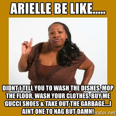 Angry Black Woman - Arielle be like..... didnt i tell you to wash the dishes, mop the floor, wash your clothes, buy me gucci shoes & take out the garbage....i aint one to nag but damn!