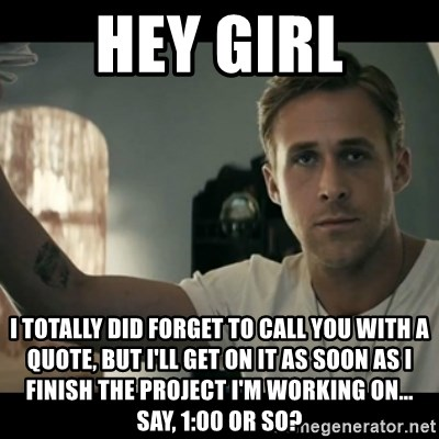 ryan gosling hey girl - HEY GIRL I totally did forget to call you with a quote, but I'll get on it as soon as I finish the project I'm working on... say, 1:00 or so?