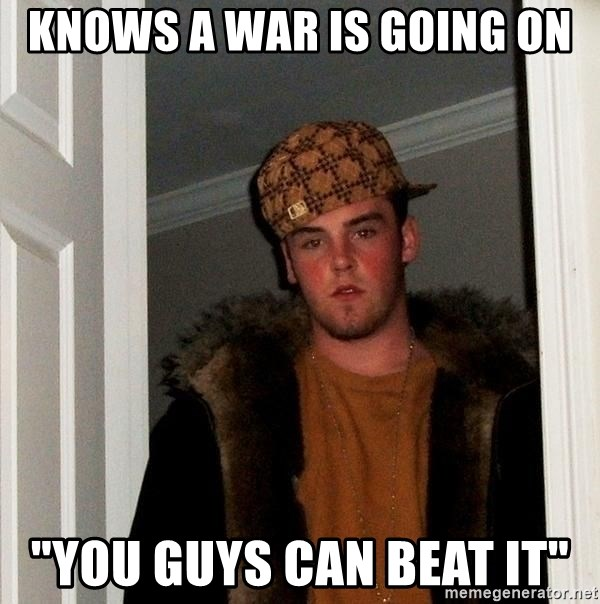 """Scumbag Steve - KNows a war is going on """"You guys can beat it"""""""