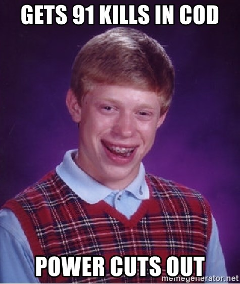 Bad Luck Brian - Gets 91 kills in cod power cuts out