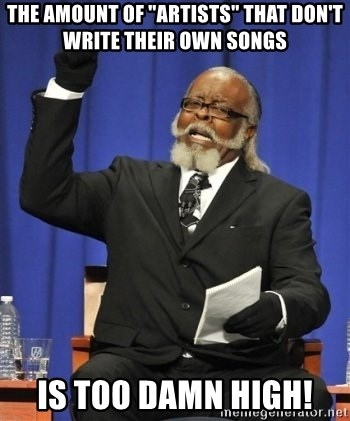 "the rent is too damn highh - The amount of ""artists"" that don't write their own songs  Is too damn high!"