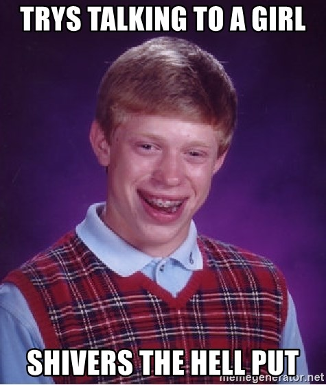 Bad Luck Brian - trys talking to a girl shivers the hell put