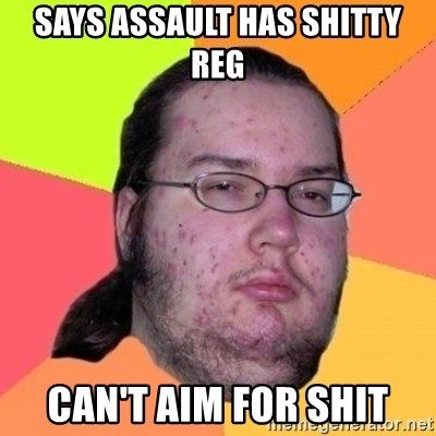 Fat Nerd guy - SAYS ASSAULT HAS SHITTY REG CAN'T AIM FOR SHIT