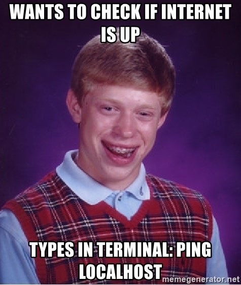 Bad Luck Brian - Wants to check if internet is up Types in terminal: ping localhost