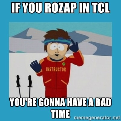 you're gonna have a bad time guy - If you ROZAP in TCL You're gonna have a bad time