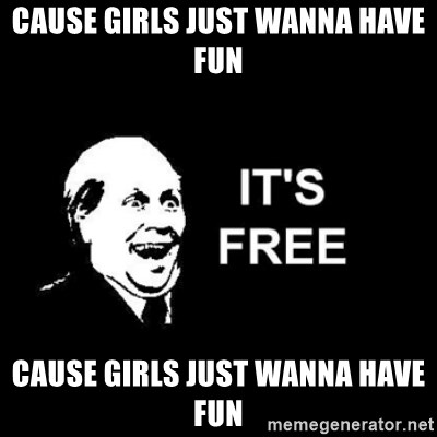 it's free - Cause girls just wanna have fun Cause girls just wanna have fun
