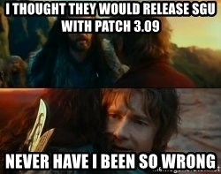 Never Have I Been So Wrong - I thought they would release SGU with patch 3.09 Never have i been so wrong