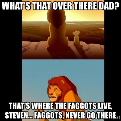 Lion King Shadowy Place - What's that over there Dad? That's where the faggots live, Steven... Faggots, never go there