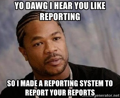 Yo Dawg - Yo dawg I hear you like reporting so I made a reporting system to report your reports