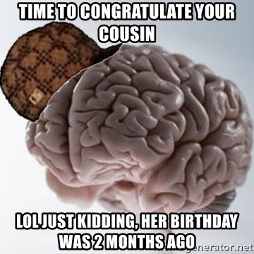 Scumbag Brain - time to congratulate your cousin lol just kidding, her birthday was 2 months ago
