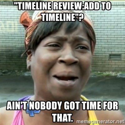 "Ain't Nobody got time fo that - ""Timeline review:Add to timeline""? Ain't nobody got time for that."
