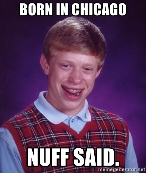 Bad Luck Brian - bORN IN cHICAGO Nuff SAID.