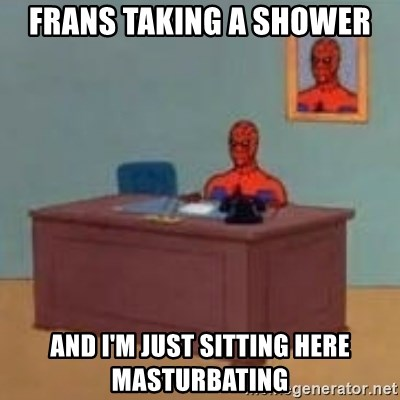 and im just sitting here masterbating - frans taking a shower and i'm just sitting here masturbating