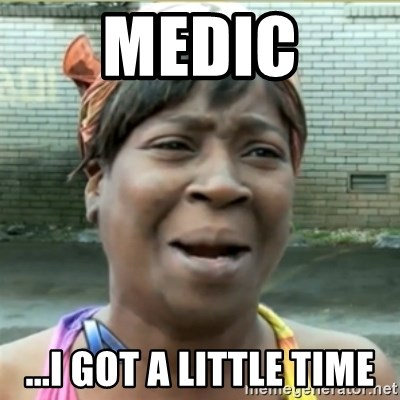 Ain't Nobody got time fo that - MEDIC ...i got a little time