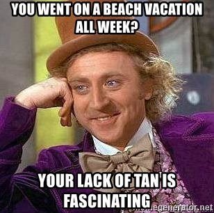 Willy Wonka - You went on a beach vacation all week? Your lack of tan is fascinating