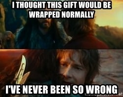 Never Have I Been So Wrong - i thought this gift would be wrapped normally i've never been so wrong