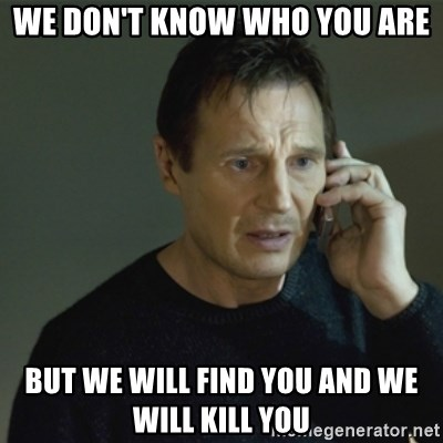 I don't know who you are... - wE DON't know who you are but we will find you and we will kill you