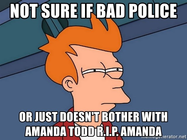 Futurama Fry - not sure if bad police  or just doesn't bother with amanda todd r.i.p. amanda