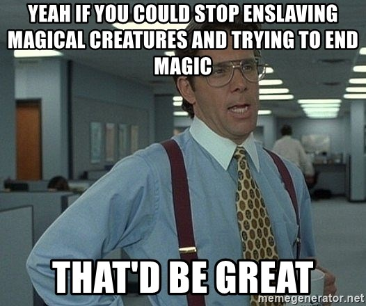 That'd be great guy - Yeah if you could stop enslaving magical creatures and trying to end magic That'd be great