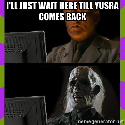 ill just wait here - I'll just wait here till Yusra comes back