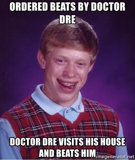 Bad Luck Brian - Ordered beats by doctor dre  Doctor dre visits his house and beats him
