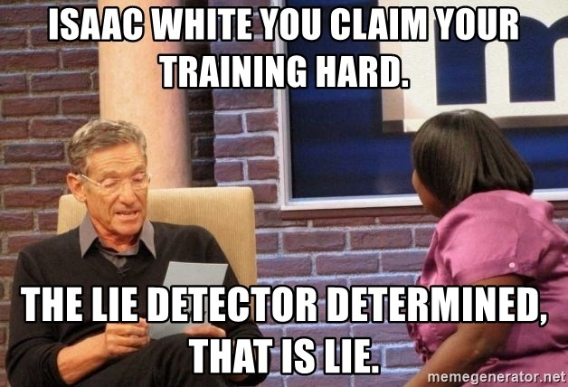 Maury Lie Detector - Isaac White you claim your training hard. The lie detector determined, that is lie.