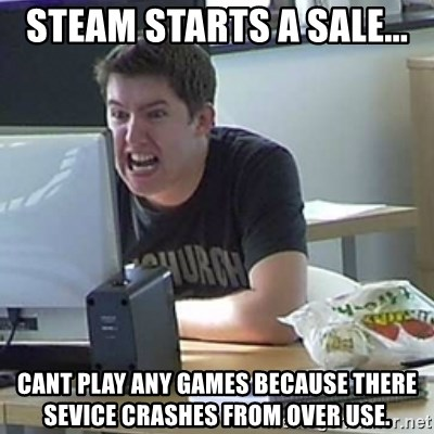 Angry Gary - steam starts a sale... cant play any games because there sevice crashes from over use.