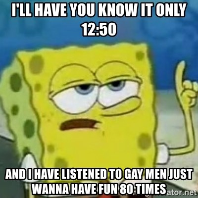Sponge bob will let you know - I'll have you know It only 12:50 And I have listened to gay men just wanna have fun 80 times