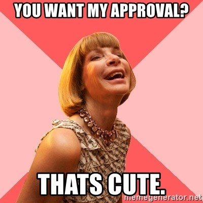 Amused Anna Wintour - You want my approval? Thats cute.