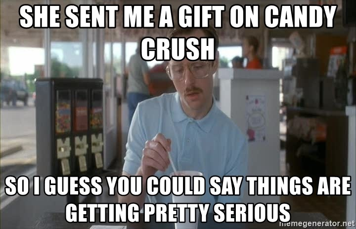 Things are getting pretty Serious (Napoleon Dynamite) - She sent me a gift on candy crush So I guess you could say things are getting pretty serious