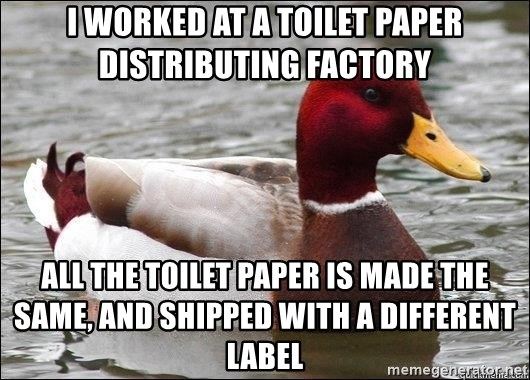 Malicious advice mallard - I worked at a toilet paper distributing factory All the toilet paper is made the same, and shipped with a different label