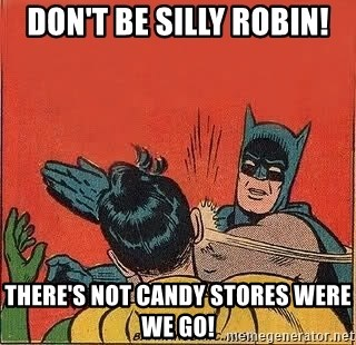 batman slap robin - DON'T BE SILLY ROBIN! THERE'S NOT CANDY STORES WERE WE GO!