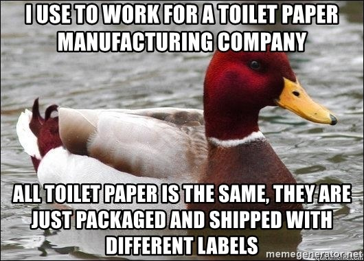 Malicious advice mallard - i use to work for a toilet paper manufacturing company all toilet paper is the same, they are just packaged and shipped with different labels
