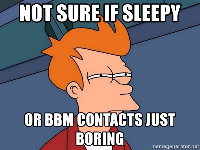 Futurama Fry - not sure if sleepy  or bbm contacts just  boring