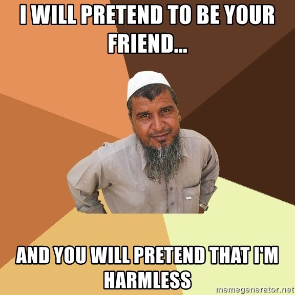 Ordinary Muslim Man - I will pretend to be your friend... and you will pretend that i'm harmless