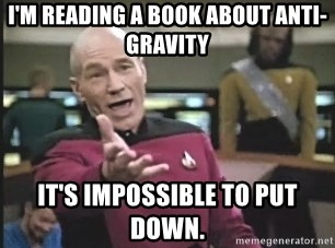 Captain Picard - I'm reading a book about anti-gravity It's impossible to put down.