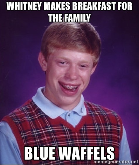 Bad Luck Brian - WHITNEY MAKES BREAKFAST FOR THE FAMILY BLUE WAFFELS