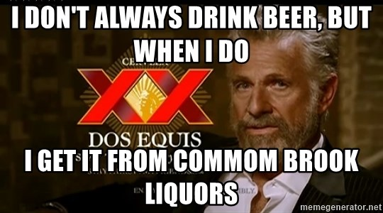 Dos Equis Man - I don't Always drink beer, but when i do i get it from Commom brook liquors