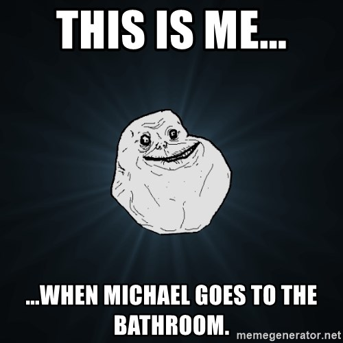 Forever Alone - This is me... ...when Michael goes to the bathroom.