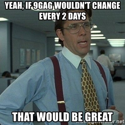 Yeah that'd be great... - Yeah, if 9gag wouldn't change every 2 days That would be Great