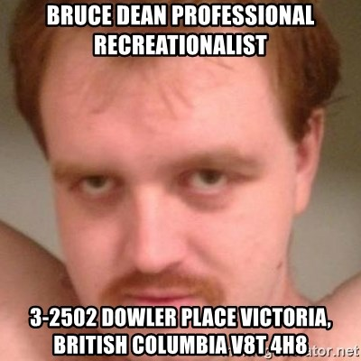 Friendly creepy guy - bruce dean professional recreationalist 3-2502 Dowler Place Victoria, British Columbia V8T 4H8