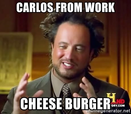 Ancient Aliens - Carlos From Work Cheese Burger