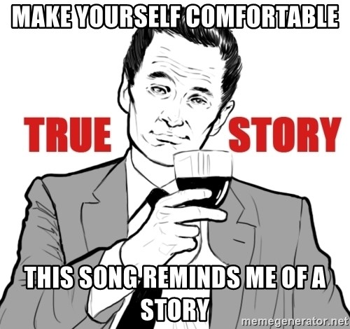 true story - Make yourself comfortable This song reminds me of a story