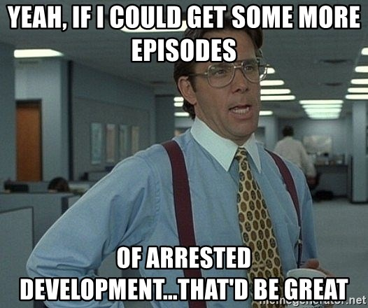 Office Space That Would Be Great - Yeah, if I could get some more episodes  Of Arrested Development...That'd be great