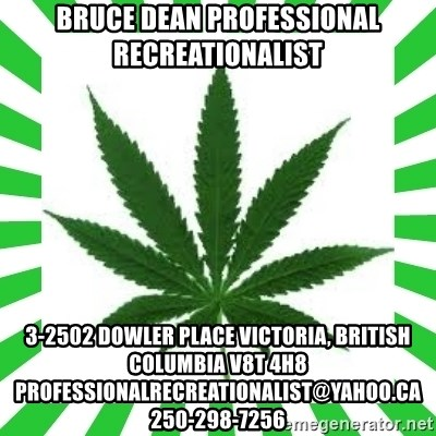 Weedy2 - bruce dean professional recreationalist 3-2502 Dowler Place Victoria, British Columbia V8T 4H8 professionalrecreationalist@yahoo.ca 250-298-7256