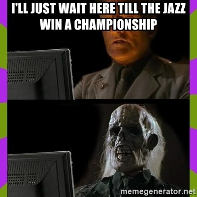 ill just wait here - i'll just waIT HERE TILL THE JAZZ WIN A CHAMPIONSHIP
