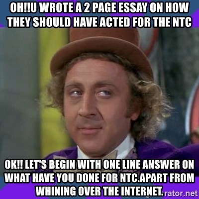 Sarcastic Wonka - OH!!U WROTE A 2 PAGE ESSAY ON HOW THEY SHOULD HAVE ACTED FOR THE ntc OK!! LET'S BEGIN WITH ONE LINE ANSWER ON WHAT HAVE YOU DONE FOR NTC.APART FROM WHINING OVER THE INTERNET.