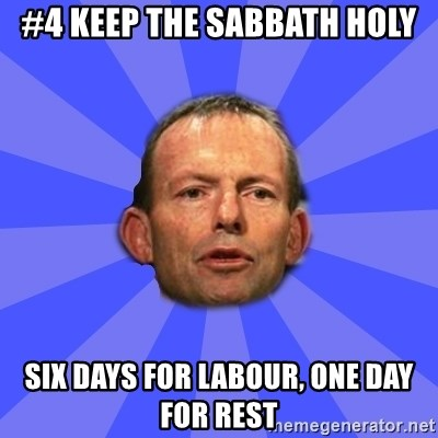 Tony Abbott - #4 keep the sabbath holy six days for labour, one day for rest