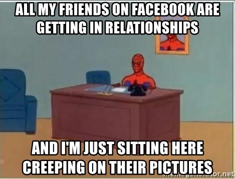 Spiderman Desk - ALL MY FRIENDS ON FACEBOOK ARE GETTING IN RELATIONSHIPS AND I'M JUST SITTING HERE CREEPING ON THEIR PICTURES